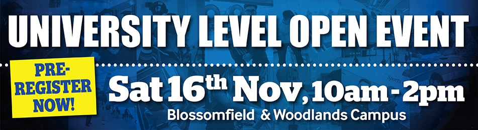 University Level Open Event Sat 16th Nov 10am - 2pm Blossomfield & Woodlands Campus