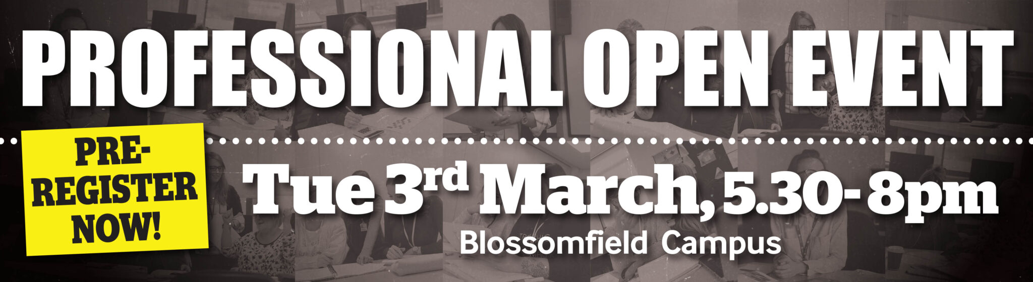 Professional Open Event Tuesday 3rd March 5:30-8pm Blossomfield Campus